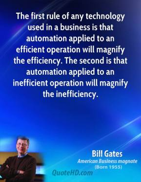 Bill Gates - The first rule of any technology used in a business is that automation applied to an efficient operation will magnify the efficiency. The second is that automation applied to an inefficient operation will magnify the inefficiency.