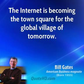 Bill Gates - The Internet is becoming the town square for the global village of tomorrow.