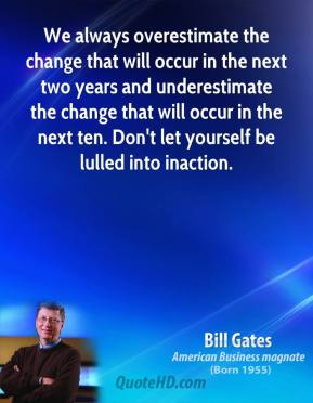 Bill Gates - We always overestimate the change that will occur in the next two years and underestimate the change that will occur in the next ten. Don't let yourself be lulled into inaction.