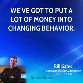 Bill Gates - We've got to put a lot of money into changing behavior.