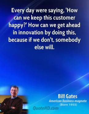 Every day were saying, 'How can we keep this customer happy?' How can we get ahead in innovation by doing this, because if we don't, somebody else will.