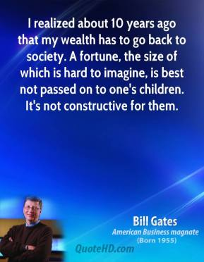 Bill Gates - I realized about 10 years ago that my wealth has to go back to society. A fortune, the size of which is hard to imagine, is best not passed on to one's children. It's not constructive for them.