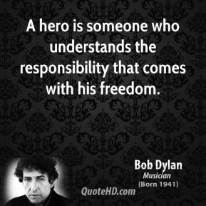Bob Dylan - A hero is someone who understands the responsibility that comes with his freedom.