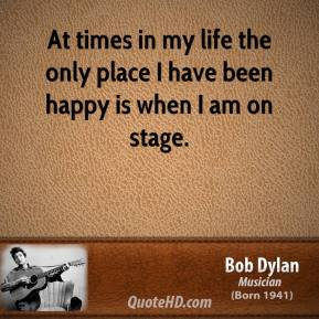 Bob Dylan - At times in my life the only place I have been happy is when I am on stage.