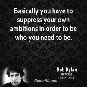 Bob Dylan - Basically you have to suppress your own ambitions in order to be who you need to be.