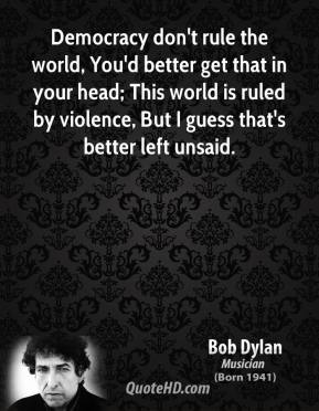 Bob Dylan - Democracy don't rule the world, You'd better get that in your head; This world is ruled by violence, But I guess that's better left unsaid.