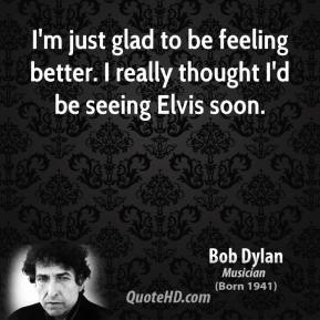 Bob Dylan - I'm just glad to be feeling better. I really thought I'd be seeing Elvis soon.