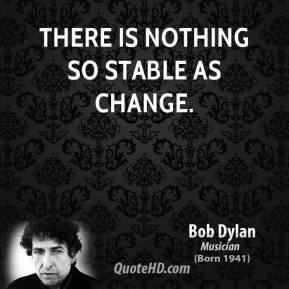 Bob Dylan - There is nothing so stable as change.