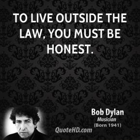 To live outside the law, you must be honest.