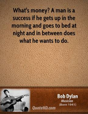 Bob Dylan - What's money? A man is a success if he gets up in the morning and goes to bed at night and in between does what he wants to do.