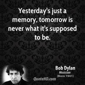 Yesterday's just a memory, tomorrow is never what it's supposed to be.