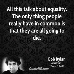All this talk about equality. The only thing people really have in common is that they are all going to die.