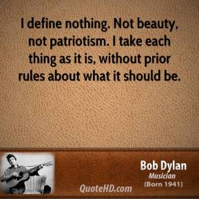 I define nothing. Not beauty, not patriotism. I take each thing as it is, without prior rules about what it should be.