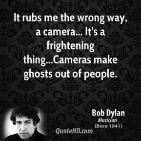 It rubs me the wrong way, a camera... It's a frightening thing...Cameras make ghosts out of people.