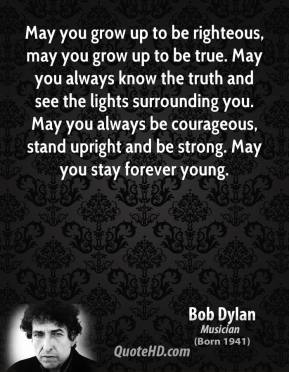 Bob Dylan - May you grow up to be righteous, may you grow up to be true. May you always know the truth and see the lights surrounding you. May you always be courageous, stand upright and be strong. May you stay forever young.