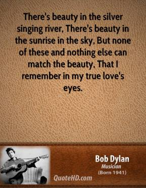 Bob Dylan - There's beauty in the silver singing river, There's beauty in the sunrise in the sky, But none of these and nothing else can match the beauty, That I remember in my true love's eyes.