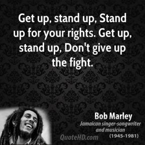 Bob Marley - Get up, stand up, Stand up for your rights. Get up, stand up, Don't give up the fight.