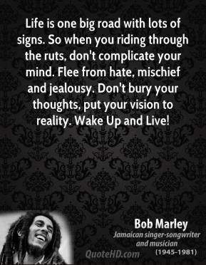 Bob Marley - Life is one big road with lots of signs. So when you riding through the ruts, don't complicate your mind. Flee from hate, mischief and jealousy. Don't bury your thoughts, put your vision to reality. Wake Up and Live!