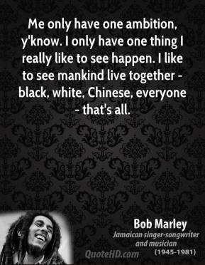 Bob Marley - Me only have one ambition, y'know. I only have one thing I really like to see happen. I like to see mankind live together - black, white, Chinese, everyone - that's all.