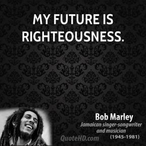 Bob Marley - My future is righteousness.