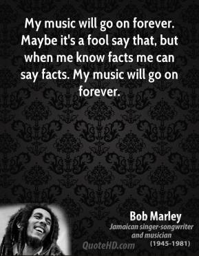 Bob Marley - My music will go on forever. Maybe it's a fool say that, but when me know facts me can say facts. My music will go on forever.