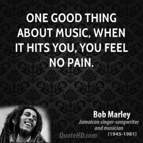 Bob Marley - One good thing about music, when it hits you, you feel no pain.