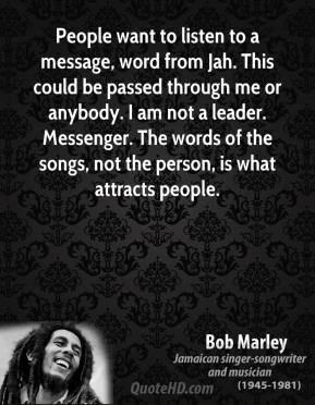 Bob Marley - People want to listen to a message, word from Jah. This could be passed through me or anybody. I am not a leader. Messenger. The words of the songs, not the person, is what attracts people.