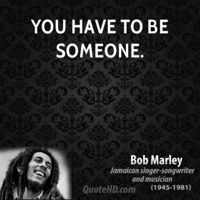 Bob Marley - You have to be someone.