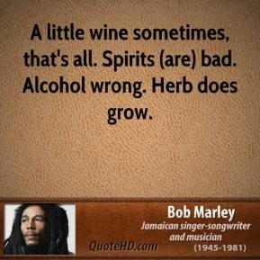 A little wine sometimes, that's all. Spirits (are) bad. Alcohol wrong. Herb does grow.