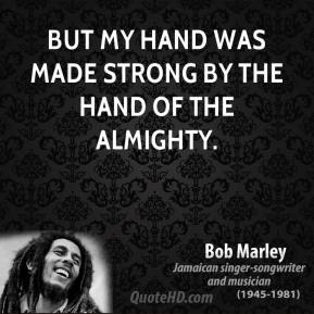 Bob Marley - But my hand was made strong by the hand of the Almighty.