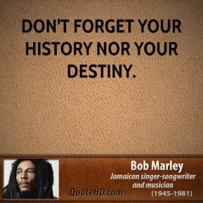 Don't forget your history nor your destiny.