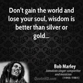 Bob Marley - Don't gain the world and lose your soul, wisdom is better than silver or gold...