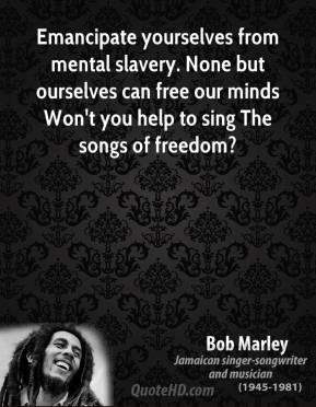 Bob Marley - Emancipate yourselves from mental slavery. None but ourselves can free our minds Won't you help to sing The songs of freedom?