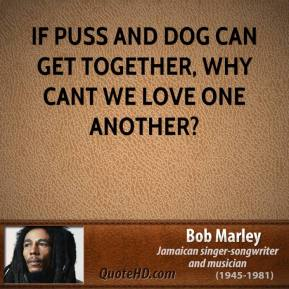 If puss and dog can get together, why cant we love one another?
