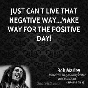 Bob Marley - Just can't live that negative way...make way for the positive day!