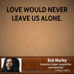 Love would never leave us alone.