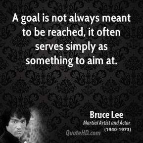 Bruce Lee - A goal is not always meant to be reached, it often serves simply as something to aim at.