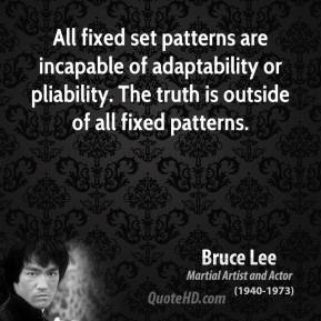 Bruce Lee - All fixed set patterns are incapable of adaptability or pliability. The truth is outside of all fixed patterns.
