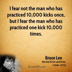 Bruce Lee - I fear not the man who has practiced 10,000 kicks once, but I fear the man who has practiced one kick 10,000 times.