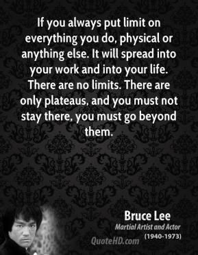 Bruce Lee - If you always put limit on everything you do, physical or anything else. It will spread into your work and into your life. There are no limits. There are only plateaus, and you must not stay there, you must go beyond them.