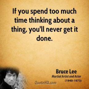Bruce Lee - If you spend too much time thinking about a thing, you'll never get it done.