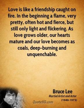 Bruce Lee - Love is like a friendship caught on fire. In the beginning a flame, very pretty, often hot and fierce, but still only light and flickering. As love grows older, our hearts mature and our love becomes as coals, deep-burning and unquenchable.