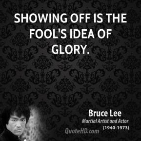 Bruce Lee - Showing off is the fool's idea of glory.