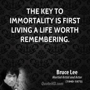 Bruce Lee - The key to immortality is first living a life worth remembering.
