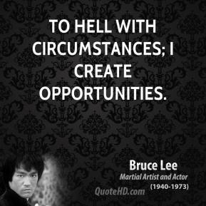 Bruce Lee - To hell with circumstances; I create opportunities.