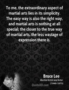 Bruce Lee - To me, the extraordinary aspect of martial arts lies in its simplicity. The easy way is also the right way, and martial arts is nothing at all special; the closer to the true way of martial arts, the less wastage of expression there is.