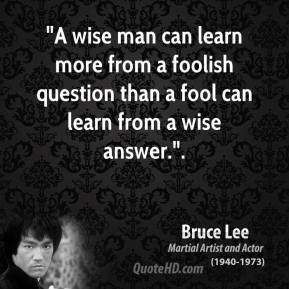 "Bruce Lee - ""A wise man can learn more from a foolish question than a fool can learn from a wise answer.""."
