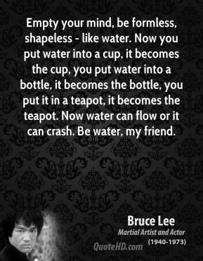 Bruce Lee - Empty your mind, be formless, shapeless - like water. Now you put water into a cup, it becomes the cup, you put water into a bottle, it becomes the bottle, you put it in a teapot, it becomes the teapot. Now water can flow or it can crash. Be water, my friend.