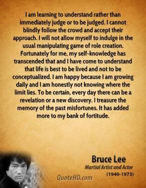 Bruce Lee - I am learning to understand rather than immediately judge or to be judged. I cannot blindly follow the crowd and accept their approach. I will not allow myself to indulge in the usual manipulating game of role creation. Fortunately for me, my self-knowledge has transcended that and I have come to understand that life is best to be lived and not to be conceptualized. I am happy because I am growing daily and I am honestly not knowing where the limit lies. To be certain, every day there can be a revelation or a new discovery. I treasure the memory of the past misfortunes. It has added more to my bank of fortitude.