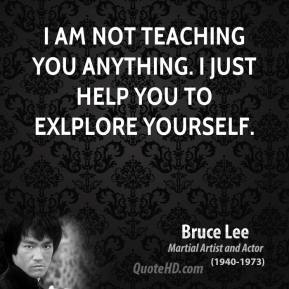 I am not teaching you anything. I just help you to exlplore yourself.